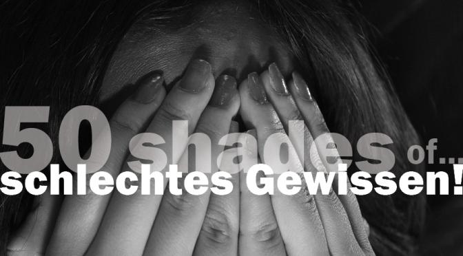 50 Shades of … schlechtes Gewissen